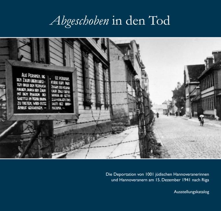 """Begleitband zur Ausstellung """"Abgeschoben in den Tod – Die Deportation von 1001 jüdischen Hannoveranerinnen und Hannoveranern am 15. Dezember 1941 nach Riga"""""""